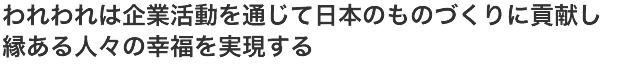 われわれは企業活動を通じて日本のものづくりに貢献し、縁ある人々の幸福を実現する